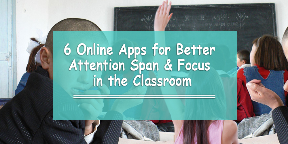 6 Online Apps for Better Attention Span & Focus in the Classroom