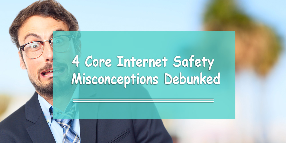 4 Core Internet Safety Misconceptions Debunked
