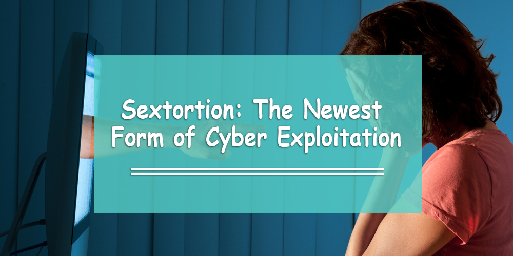 Sextortion: The Newest Form of Cyber Exploitation