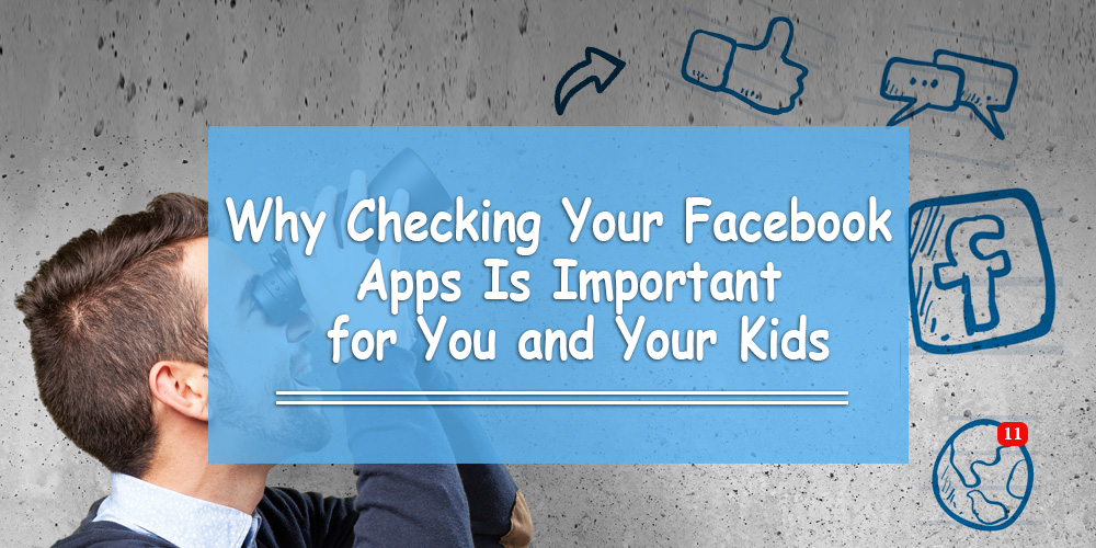 Why Checking Your Facebook Apps Is Important for You and Your Kids