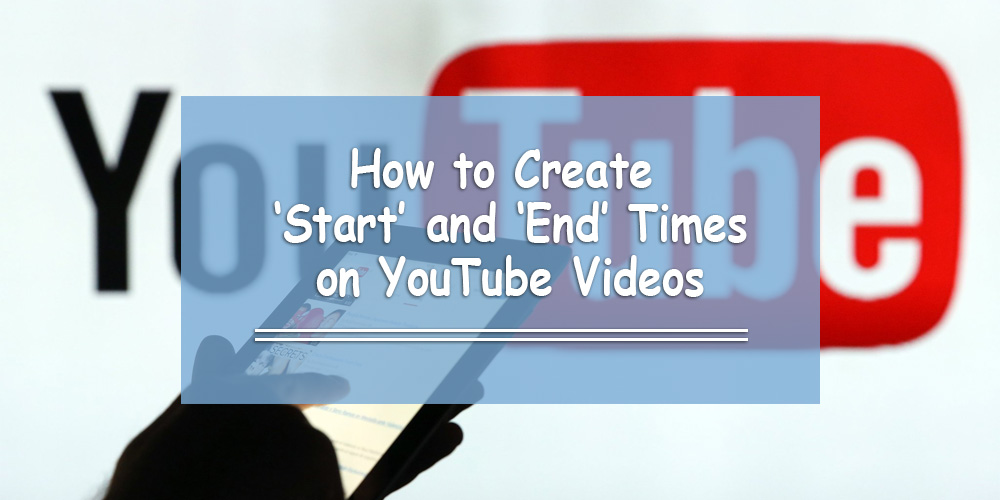 How to Create 'Start' and 'End' Times on YouTube Videos