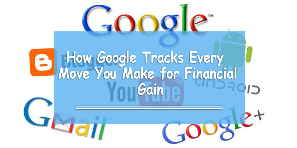 How Google Tracks Every Move You Make for Financial Gain