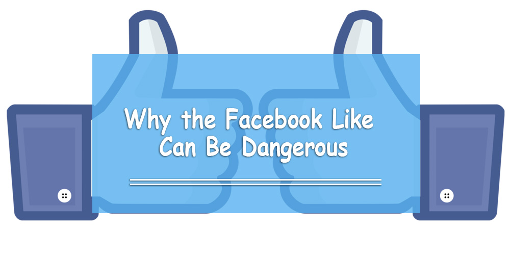 Why Facebook Likes Can Be Dangerous