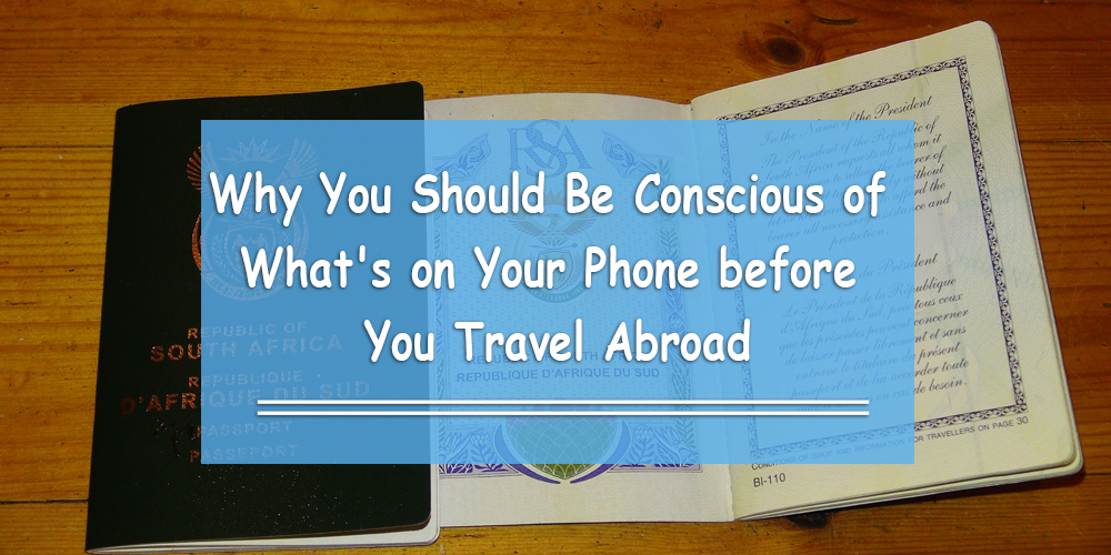Why You Should Be Conscious of What's on Your Phone before You Travel Abroad