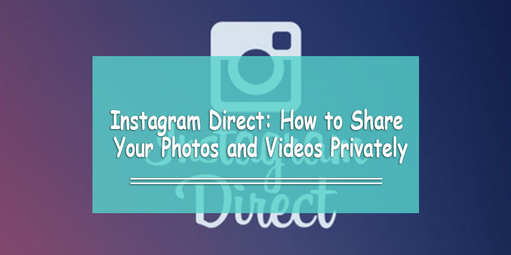 Instagram Direct: How to Share Your Photos and Videos Privately