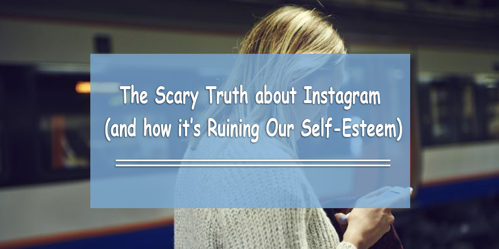 The Scary Truth about Instagram (and how it's Ruining Our Self-Esteem)