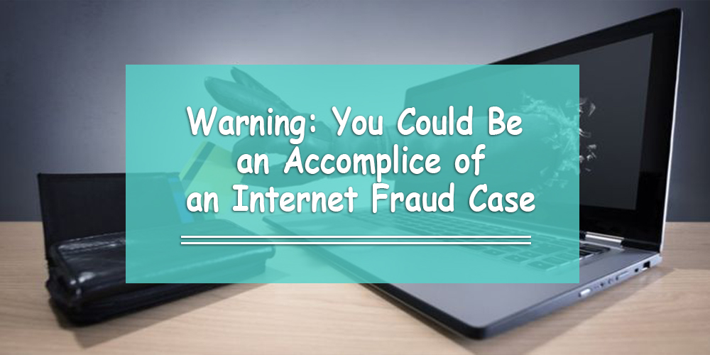 Warning: You Could Be an Accomplice of an Internet Fraud Case