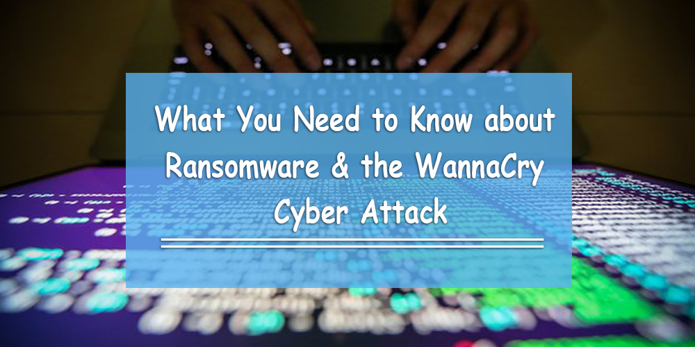 What You Need to Know about Ransomware & the WannaCry Cyber Attack