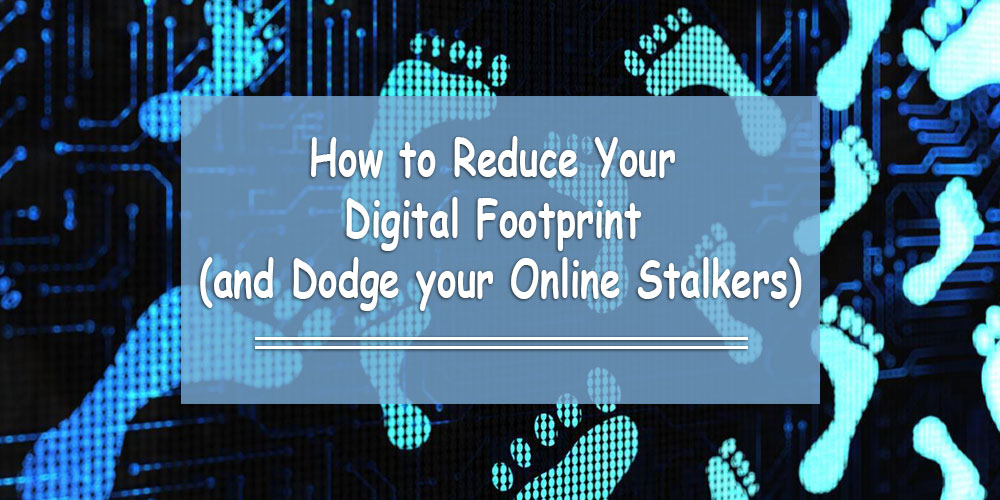 How to Reduce Your Digital Footprint (and Dodge your Online Stalkers)