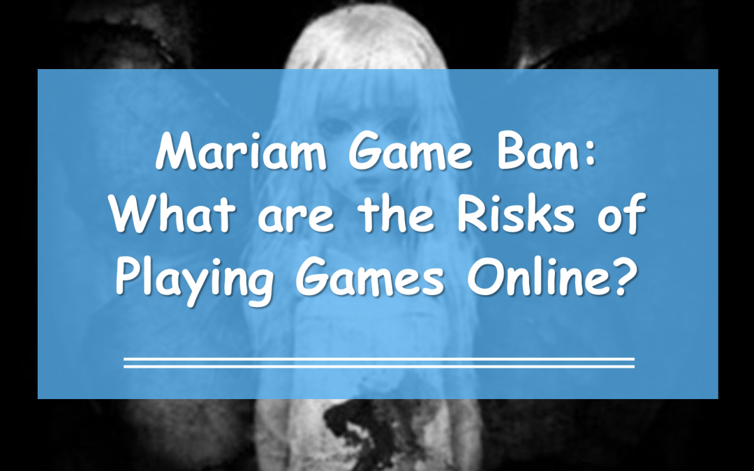 Mariam Game Ban: What are the Risks of Playing Games Online?
