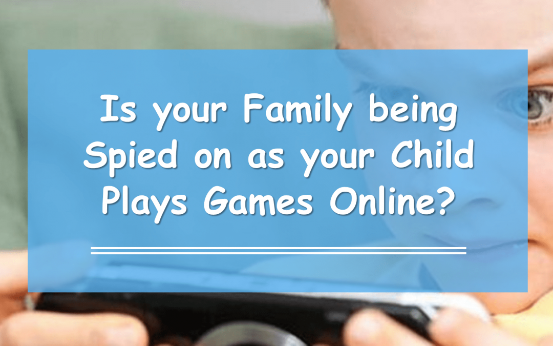 Is your Family being Spied on as your Child Plays Games Online?