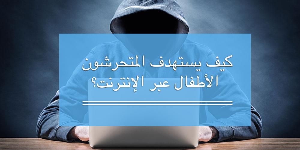 كيف يستهدف المتحرشون الأطفال عبر الإنترنت؟