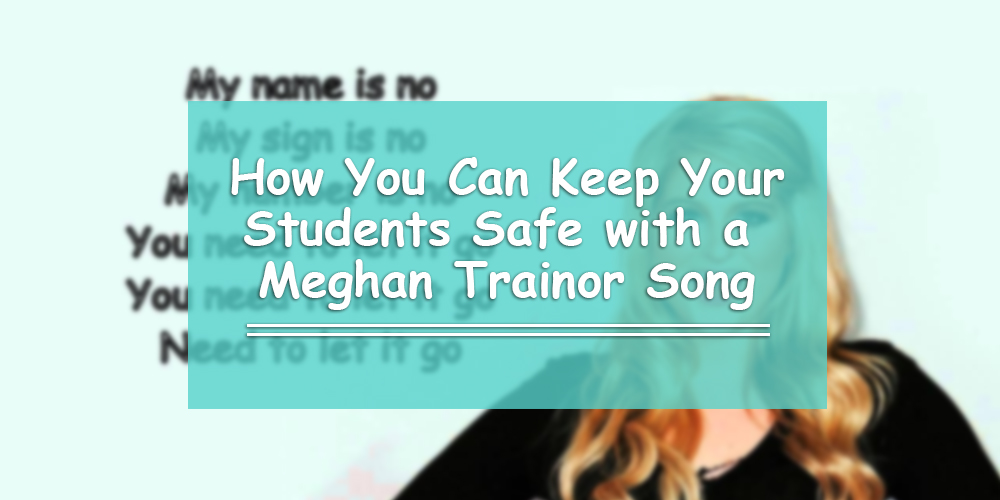 How to Keep Your Students Safe with a Meghan Trainor Song