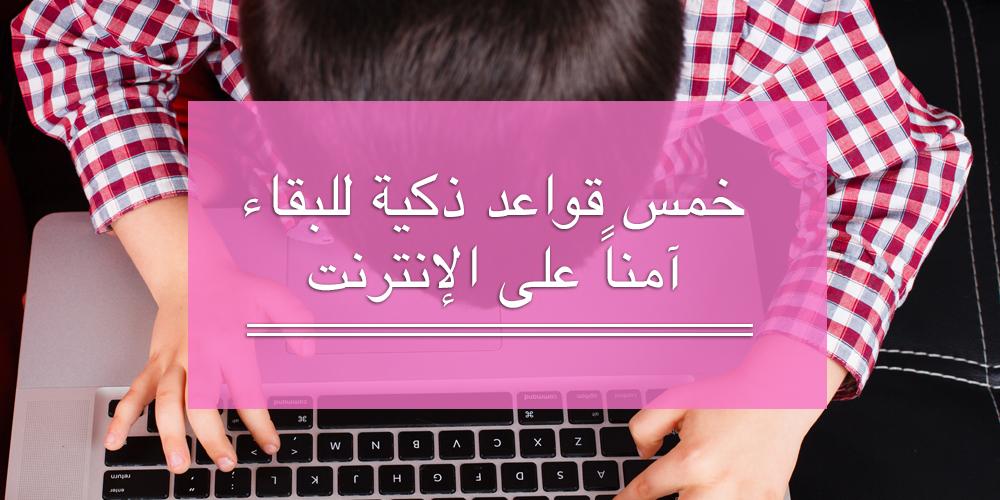 خمس قواعد ذكية للبقاء آمناً على الإنترنت