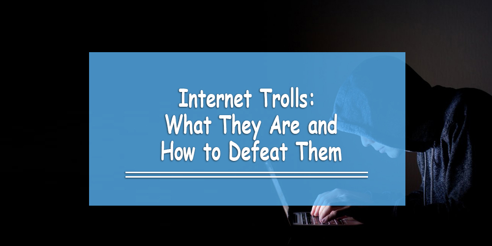 Internet Trolls: What They Are and How to Defeat Them