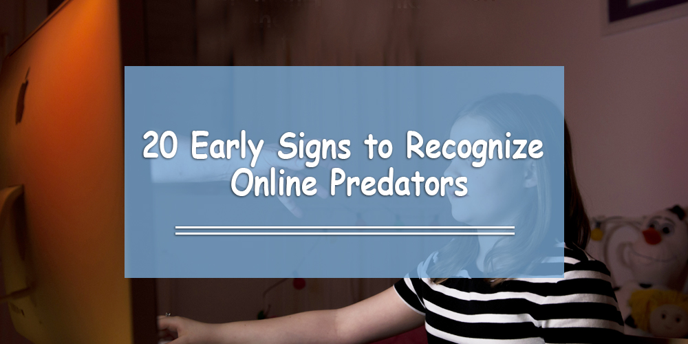 20 Early Signs to Recognize Online Predators