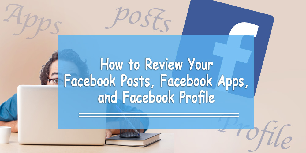 How to Review Your Facebook Posts, Facebook Apps and Facebook Profile