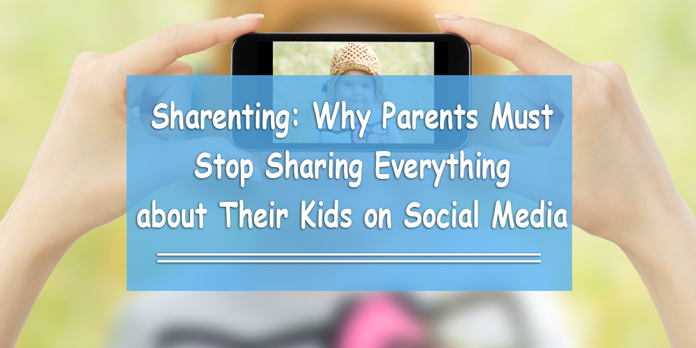 Sharenting: Why Parents Must Stop Sharing Everything about Their Kids on Social Media