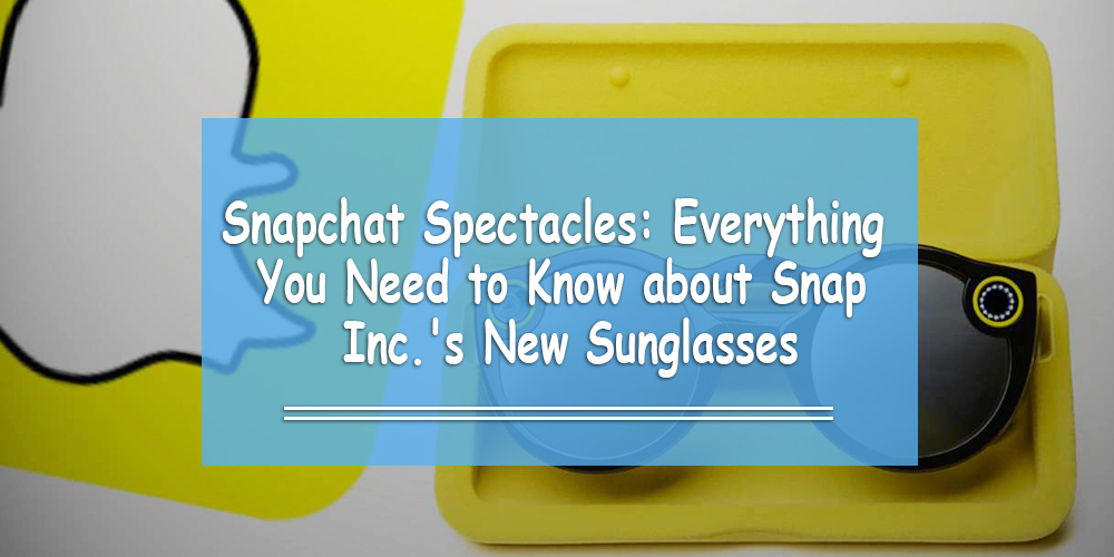 Snapchat Spectacles: Everything You Need to Know about Snap Inc's New Sunglasses