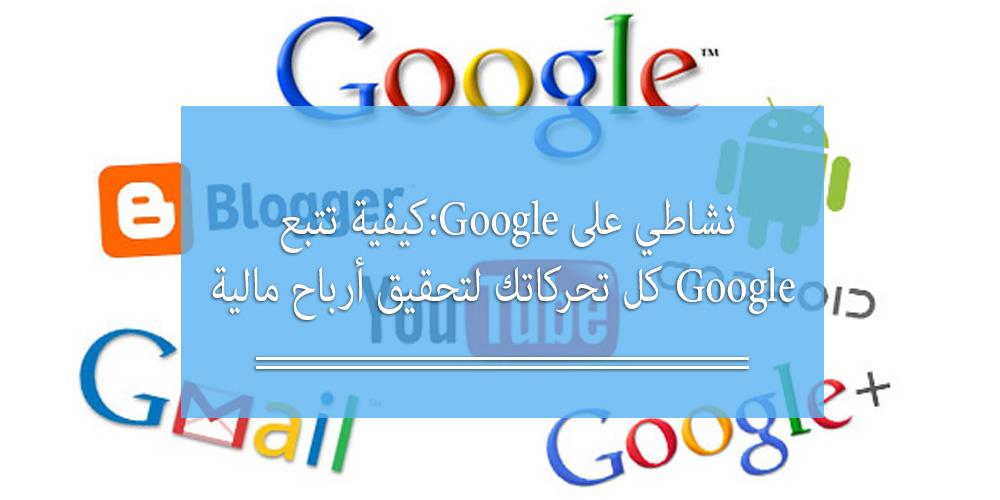 نشاطي على Google: كيفية تتبع Google كل تحركاتك لتحقيق أرباح مالية