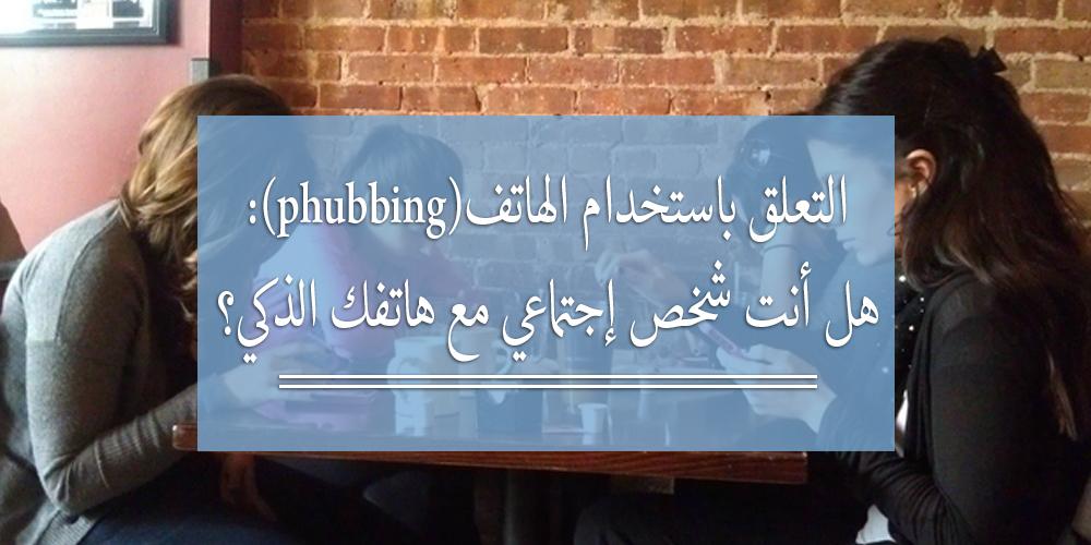 التعلّق باستخدام الهاتف (Phubbing): هل أنت شخص غير اجتماعي مع هاتفك الذكي؟