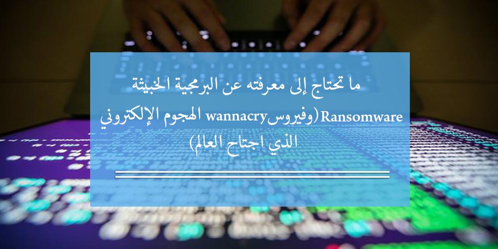 ما تحتاج إلى معرفته عن البرمجية الخبيثة Ransomware وفيروس WannaCry الهجوم الإلكتروني الذي اجتاح العالم