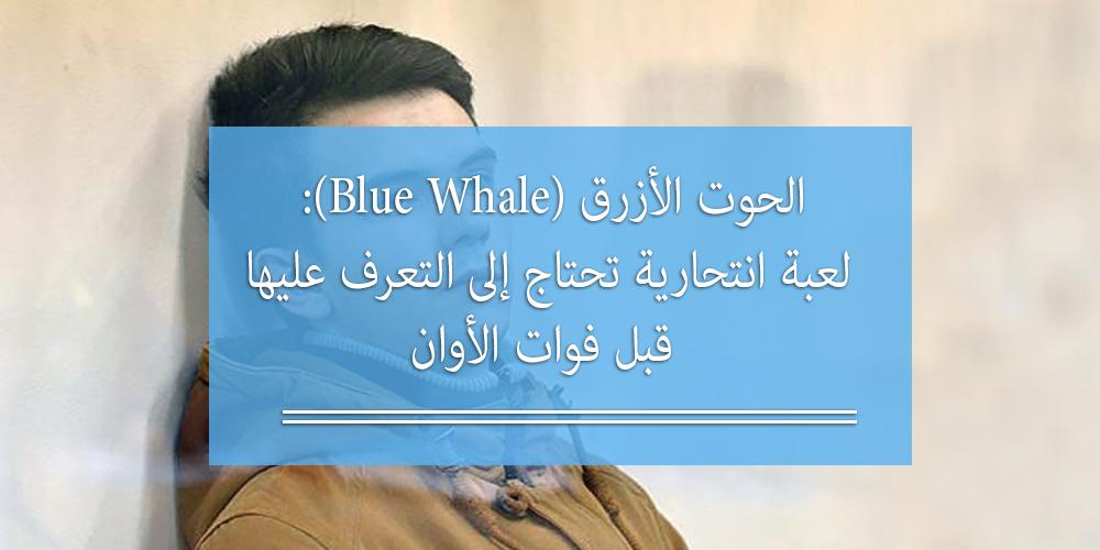 الحوت الأزرق (Blue Whale): لعبة انتحارية تحتاج إلى التعرف عليها قبل فوات الأوان