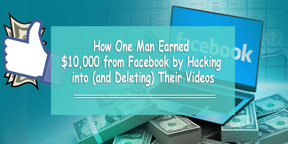 How One Man Earned $10,000 from Facebook by Hacking into (and Deleting) Their Videos