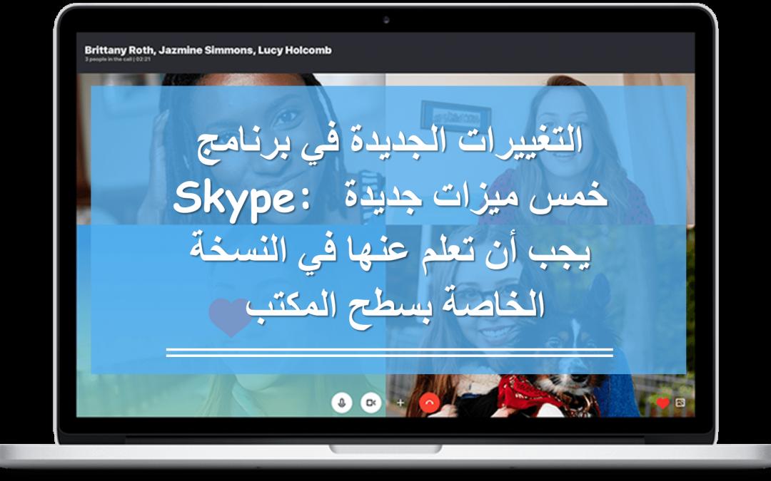 التغييرات الجديدة في برنامج Skype: خمس ميزات جديدة يجب أن تعلم عنها في النسخة الخاصة بسطح المكتب